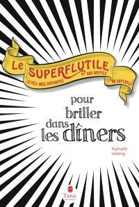 Le superflutile : pour briller dans les dîners : le pêle-mêle superutile aux adeptes du superflu