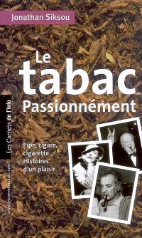 Le tabac passionnément : pipe, cigare, cigarette..., histoires d'un plaisir