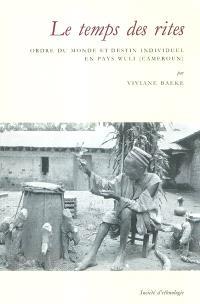 Le temps des rites : ordre du monde et destin individuel en pays Wuli (Cameroun)