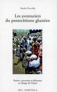 Les aventuriers du pentecôtisme ghanéen : nation, conversion et délivrance en Afrique de l'Ouest