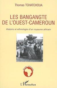 Les Bangangté de l'Ouest-Cameroun : histoire et ethnologie d'un royaume africain