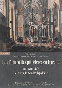Les funérailles princières en Europe, XVIe-XVIIIe siècle. Volume 3, Le deuil, la mémoire, la politique