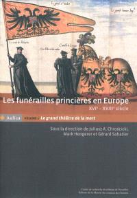 Les funérailles princières en Europe, XVIe-XVIIIe siècle. Volume 1, Le grand théâtre de la mort