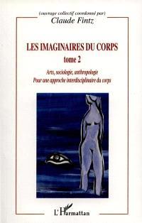 Les imaginaires du corps : pour une approche interdisciplinaire du corps. Volume 2, Arts, sociologie, anthropologie