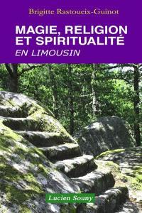 Magie, sorcellerie et guérissage en Limousin : croyances, rites et pratiques de malédiction, de protection et de soin hier et aujourd'hui