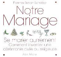 Notre mariage : se marier autrement : comment inventer une cérémonie civile ou religieuse