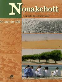 Nouakchott, capitale de la Mauritanie : 50 ans de défi : exposition Nouakchott 1958-2006 du 13 février au 5 mars 2006, Musée national de Nouakchott, Centre culturel français Saint-Exupéry