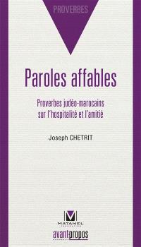 Paroles affables : proverbes judéo-marocains sur l'hospitalité et l'amitié : en transcription phonétique arabe et judéo-arabe et en traduction française et hébraïque