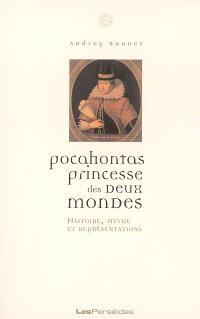Pocahontas, princesse des deux mondes : histoire, mythe et représentations