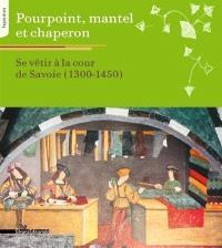 Pourpoint, mantel et chaperon : se vêtir à la cour de Savoie, 1300-1450