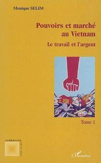 Pouvoirs et marchés au Vietnam. Volume 1, Le travail et l'argent
