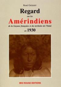 Regards sur les Amérindiens de la Guyane française et du territoire de l'Inini en 1930