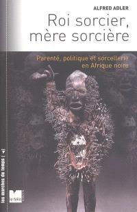 Roi sorcier, mère sorcière : parenté, politique et sorcellerie en Afrique noire : structures et fêlures