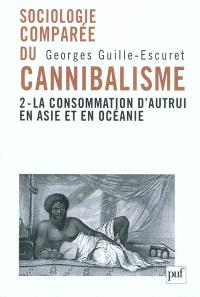 Sociologie comparée du cannibalisme. Volume 2, La consommation d'autrui en Asie et en Océanie