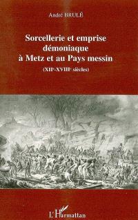 Sorcellerie et emprise démoniaque à Metz et au Pays messin, XIIe-XVIIIe siècles
