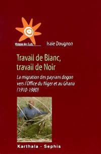 Travail de Blanc, travail de Noir : la migration des paysans dogon vers l'Office du Niger et au Ghana, 1910-1980
