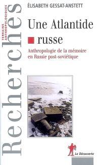 Une Atlantide russe : anthropologie de la mémoire en Russie post-soviétique