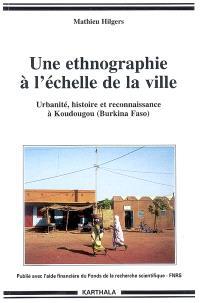 Une ethnographie à l'échelle de la ville : urbanité, histoire et reconnaissance à Koudougou (Burkina Faso)