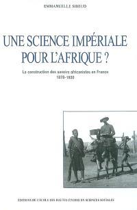 Une science impériale pour l'Afrique ? : la construction des savoirs africanistes en France 1878-1930