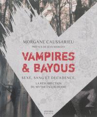 Vampires & bayous : sexe, sang et décadence : la résurrection du mythe en Louisiane