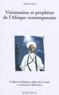 Visionnaires et prophètes de l'Afrique contemporaine : traditions initiatiques, culture de la transe et charisme de la délivrance