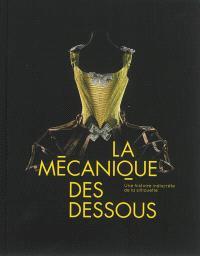 La mécanique des dessous : une histoire indiscrète de la silhouette : exposition, Paris, Musée des arts décoratifs du 5 juillet au 24 novembre 2013
