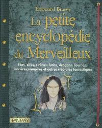 La petite encyclopédie du merveilleux : fées, elfes, sirènes, lutins, dragons, licornes, sorcières, vampires et autres créatures fantastiques