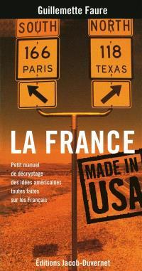 La France made in USA : petit manuel de décryptage des idées américaines toutes faites sur les Français