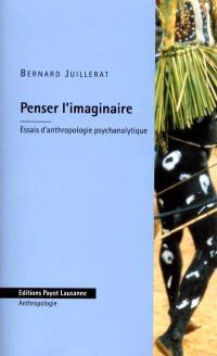 Penser l'imaginaire : essais d'anthropologie psychanalytique