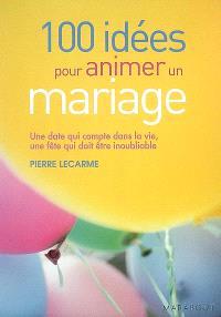 100 idées pour animer un mariage : une date qui compte dans la vie, une fête qui doit être inoubliable