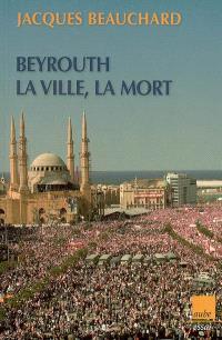 Beyrouth : la ville, la mort