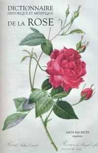 Dictionnaire historique et artistique de la rose : contenant un résumé de l'histoire de la rose chez tous les peuples anciens et modernes ; ses propriétés, ses vertus, etc.