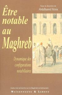 Etre notable au Maghreb : dynamique des configurations notabiliaires