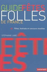 Guide des fêtes folles de France : fêtes, festivals et concours insolites