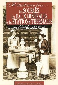 Il était une fois les sources, les eaux minérales et les stations thermales : au début du XXe siècle : cartes postales anciennes