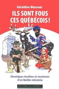 Ils sont fous ces Québecois ! : chroniques insolites et insolentes d'un Québec méconnu