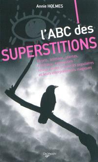 L'abc des superstitions : objets, animaux, plantes, minéraux, expressions : retour sur les croyances populaires et leurs interprétations magiques