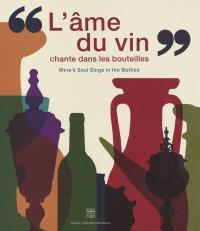 L'âme du vin chante dans les bouteilles : de l'amphore à la bouteille, de la coupe au calice = Wine's soul sings in the bottles : from amphorae to bottles, from cups to chalice