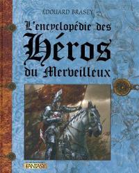L'encyclopédie des héros du merveilleux : Arthur, Merlin, Guenièvre, Mélusine, Robin des bois, Lohengrin et les autres