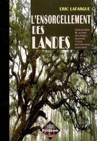 L'ensorcellement des Landes : sorcellerie & autres mystères : ébauche d'une mythologie gasconne