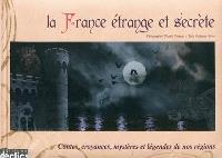 La France étrange et secrète : contes, croyances, mystères et légendes de nos régions