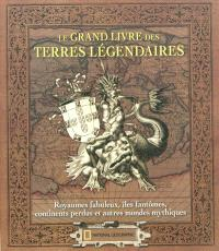 Le grand livre des terres légendaires : royaumes fabuleux, îles fantômes, continents perdus et autres mondes mythiques