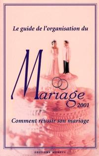 Le guide de l'organisation du mariage 2001 : comment réussir son mariage