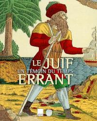 Le Juif errant : un témoin du temps : exposition, Paris, Musée d'art et d'histoire du judaïsme, 26 oct. 2001-24 févr. 2002