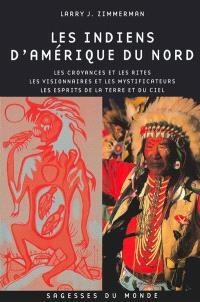 Les Indiens d'Amérique du Nord : les croyances et les rites, les visionnaires, les saints et les mystificateurs, les esprits de la Terre et du Ciel