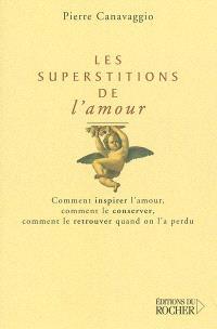 Les superstitions de l'amour : comment inspirer l'amour, comment le conserver, comment le retrouver quand on l'a perdu