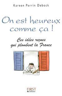 On est heureux comme ça ! : ces idées reçues qui plombent la France