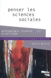 Penser les sciences sociales. Volume 1, Anthropologie, histoire, politique