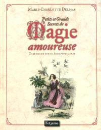 Petits et grands secrets de magie amoureuse : charmes et sortilèges populaires