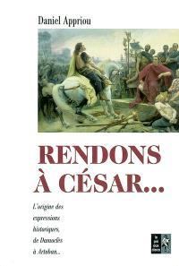 Rendons à César... : petit dictionnaire des expressions historiques